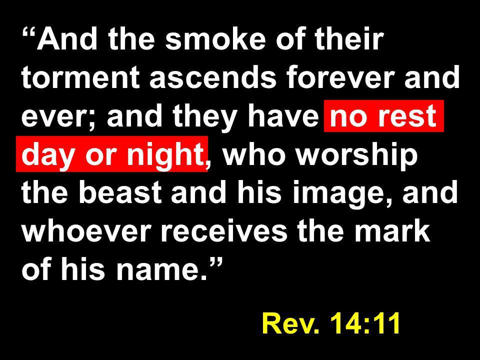 And the smoke of their torment ascends forever and ever; and they have no rest day or night, who worship the beast and his image, and whoever receives the mark of his name. Rev.