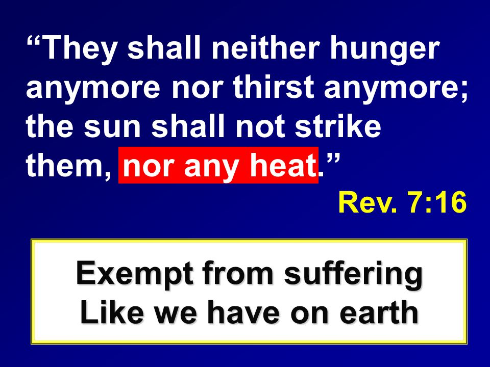 They shall neither hunger anymore nor thirst anymore; the sun shall not strike them, nor any heat. Rev.