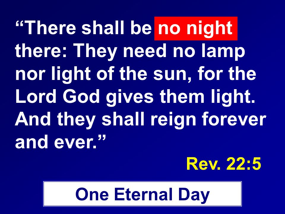 There shall be no night there: They need no lamp nor light of the sun, for the Lord God gives them light.