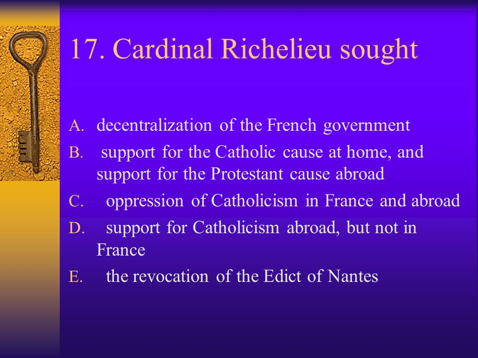 17. Cardinal Richelieu sought A. decentralization of the French government B. support for the Catholic cause at home, and support for the Protestant c