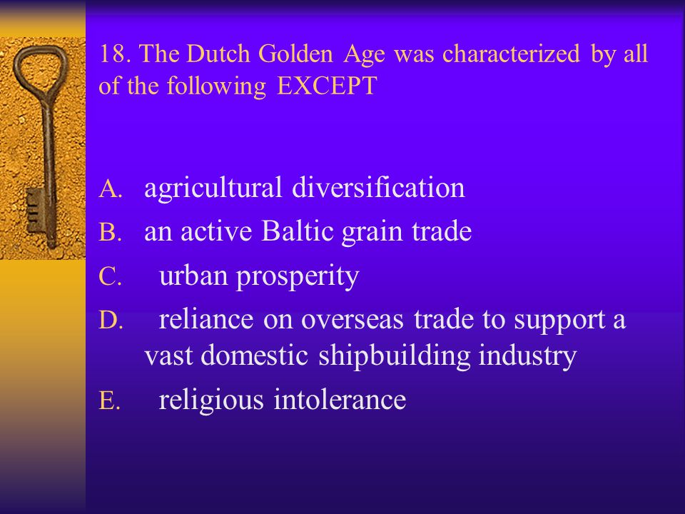 18. The Dutch Golden Age was characterized by all of the following EXCEPT A. agricultural diversification B. an active Baltic grain trade C. urban pro