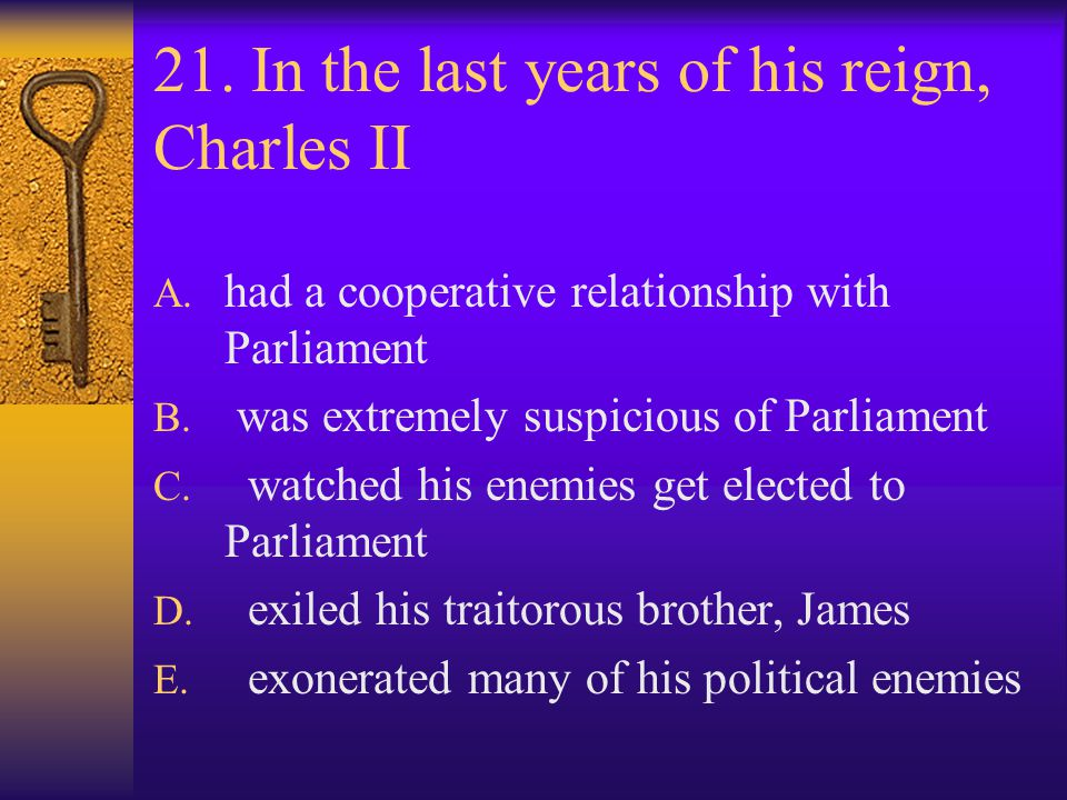 21. In the last years of his reign, Charles II A. had a cooperative relationship with Parliament B. was extremely suspicious of Parliament C. watched