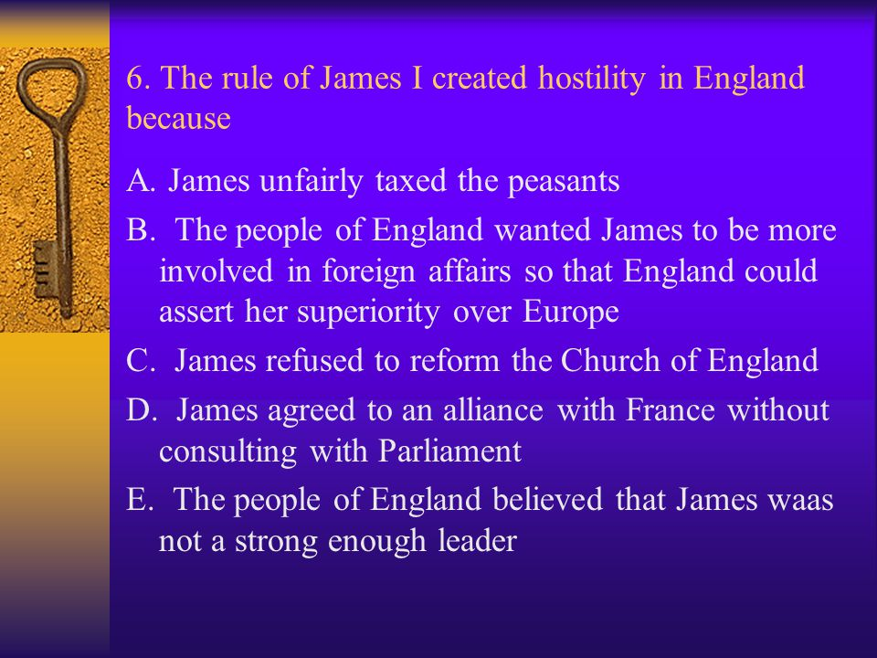 6. The rule of James I created hostility in England because A. James unfairly taxed the peasants B. The people of England wanted James to be more invo