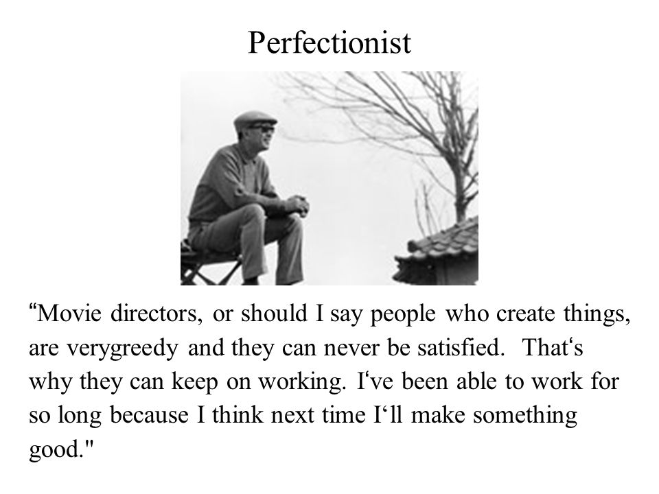 Perfectionist Total control over his film - auteur 'I am my film … nothing more and nothing less.' Kurosawa Akira Screenwriter, director and editor He expected the same enthusiasm and dedication from his staff and co- workers.