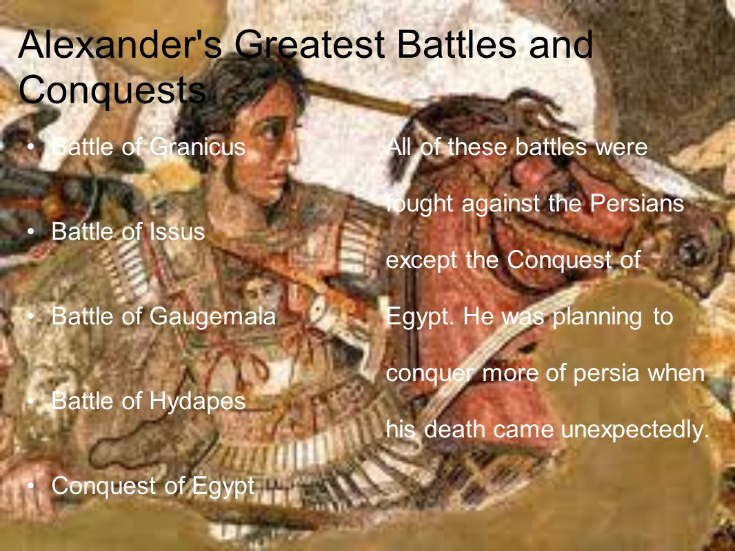 Alexander s Greatest Battles and Conquests Battle of Granicus Battle of Issus Battle of Gaugemala Battle of Hydapes Conquest of Egypt All of these battles were fought against the Persians except the Conquest of Egypt.
