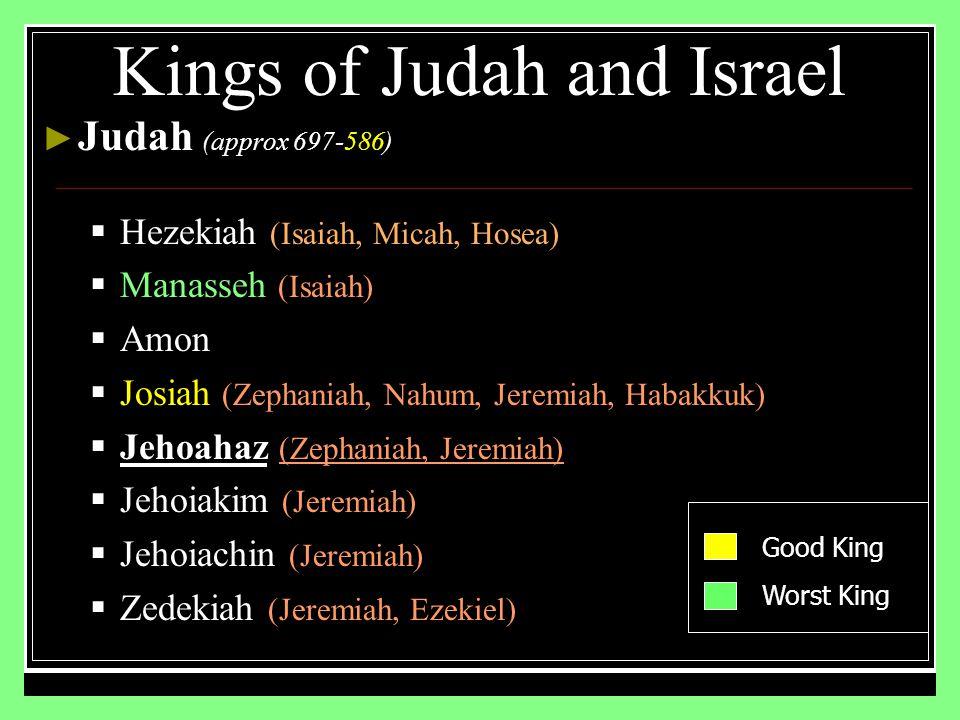 ► Judah (approx 697-586)  Hezekiah (Isaiah, Micah, Hosea)  Manasseh (Isaiah)  Amon  Josiah (Zephaniah, Nahum, Jeremiah, Habakkuk)  Jehoahaz (Zephaniah, Jeremiah)  Jehoiakim (Jeremiah)  Jehoiachin (Jeremiah)  Zedekiah (Jeremiah, Ezekiel) Kings of Judah and Israel Good King Worst King