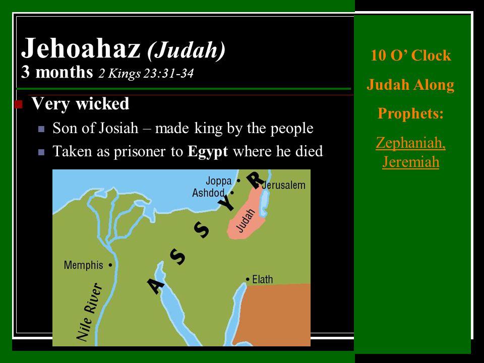 Very wicked Son of Josiah – made king by the people Taken as prisoner to Egypt where he died Jehoahaz (Judah) 3 months 2 Kings 23:31-34 10 O' Clock Judah Along Prophets: Zephaniah, Jeremiah