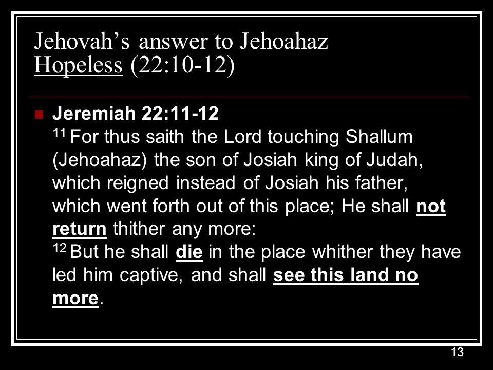 13 Jehovah's answer to Jehoahaz Hopeless (22:10-12) Jeremiah 22:11-12 11 For thus saith the Lord touching Shallum (Jehoahaz) the son of Josiah king of