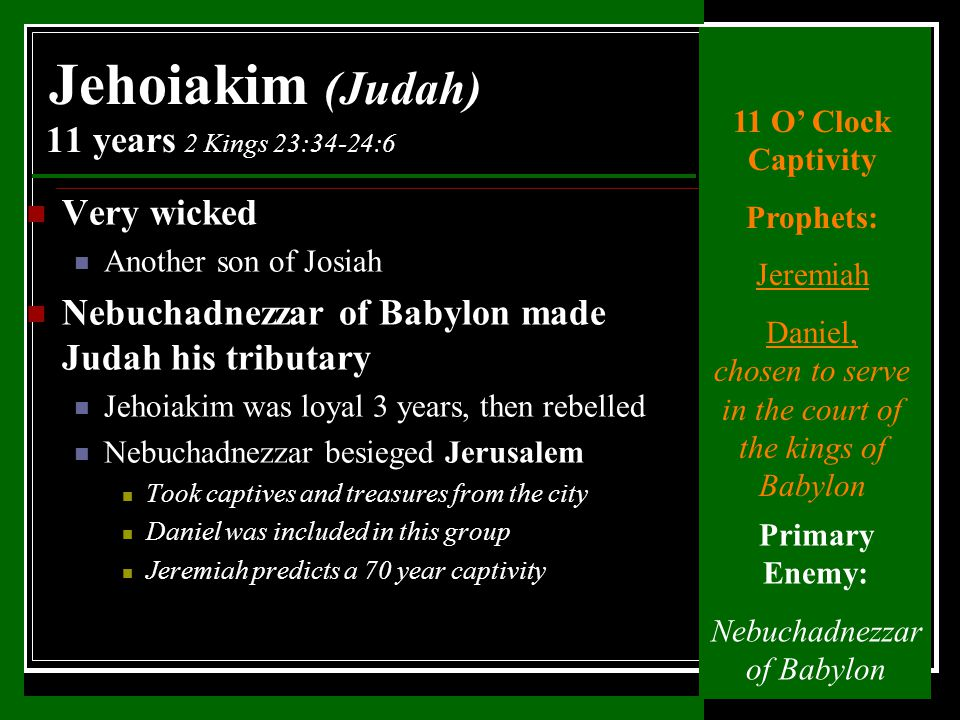 Very wicked Another son of Josiah Nebuchadnezzar of Babylon made Judah his tributary Jehoiakim was loyal 3 years, then rebelled Nebuchadnezzar besieged Jerusalem Took captives and treasures from the city Daniel was included in this group Jeremiah predicts a 70 year captivity Jehoiakim (Judah) 11 years 2 Kings 23:34-24:6 11 O' Clock Captivity Prophets: Jeremiah Daniel, chosen to serve in the court of the kings of Babylon Primary Enemy: Nebuchadnezzar of Babylon