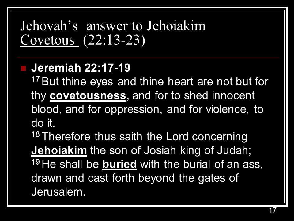 17 Jehovah's answer to Jehoiakim Covetous (22:13-23) Jeremiah 22:17-19 17 But thine eyes and thine heart are not but for thy covetousness, and for to shed innocent blood, and for oppression, and for violence, to do it.