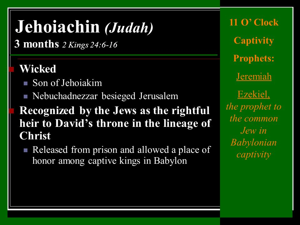Wicked Son of Jehoiakim Nebuchadnezzar besieged Jerusalem Recognized by the Jews as the rightful heir to David's throne in the lineage of Christ Released from prison and allowed a place of honor among captive kings in Babylon Jehoiachin (Judah) 3 months 2 Kings 24:6-16 11 O' Clock Captivity Prophets: Jeremiah Ezekiel, the prophet to the common Jew in Babylonian captivity