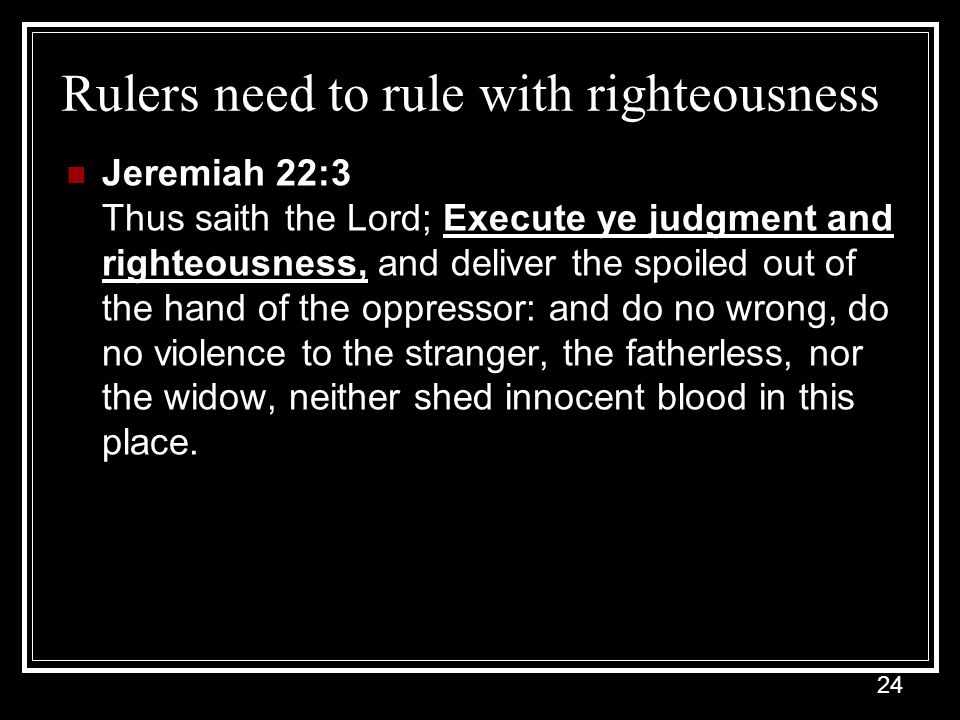 24 Rulers need to rule with righteousness Jeremiah 22:3 Thus saith the Lord; Execute ye judgment and righteousness, and deliver the spoiled out of the