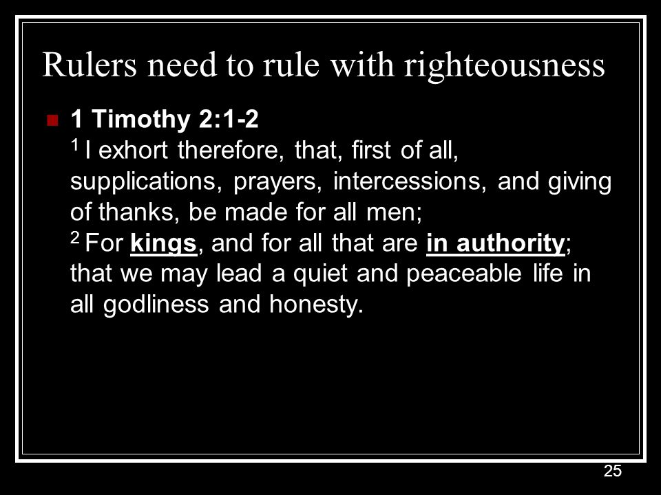 25 Rulers need to rule with righteousness 1 Timothy 2:1-2 1 I exhort therefore, that, first of all, supplications, prayers, intercessions, and giving of thanks, be made for all men; 2 For kings, and for all that are in authority; that we may lead a quiet and peaceable life in all godliness and honesty.