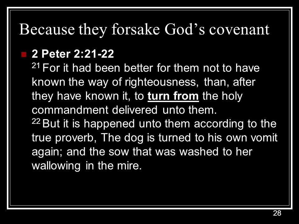 28 Because they forsake God's covenant 2 Peter 2:21-22 21 For it had been better for them not to have known the way of righteousness, than, after they have known it, to turn from the holy commandment delivered unto them.
