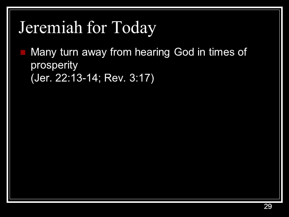 29 Jeremiah for Today Many turn away from hearing God in times of prosperity (Jer.