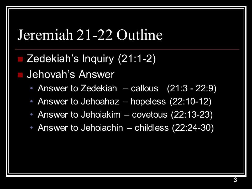 3 Jeremiah 21-22 Outline Zedekiah's Inquiry (21:1-2) Jehovah's Answer Answer to Zedekiah – callous (21:3 - 22:9) Answer to Jehoahaz – hopeless (22:10-