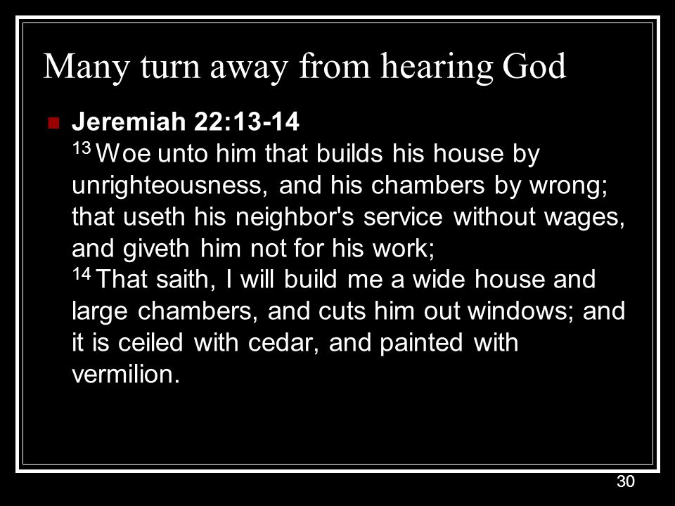 30 Many turn away from hearing God Jeremiah 22:13-14 13 Woe unto him that builds his house by unrighteousness, and his chambers by wrong; that useth h