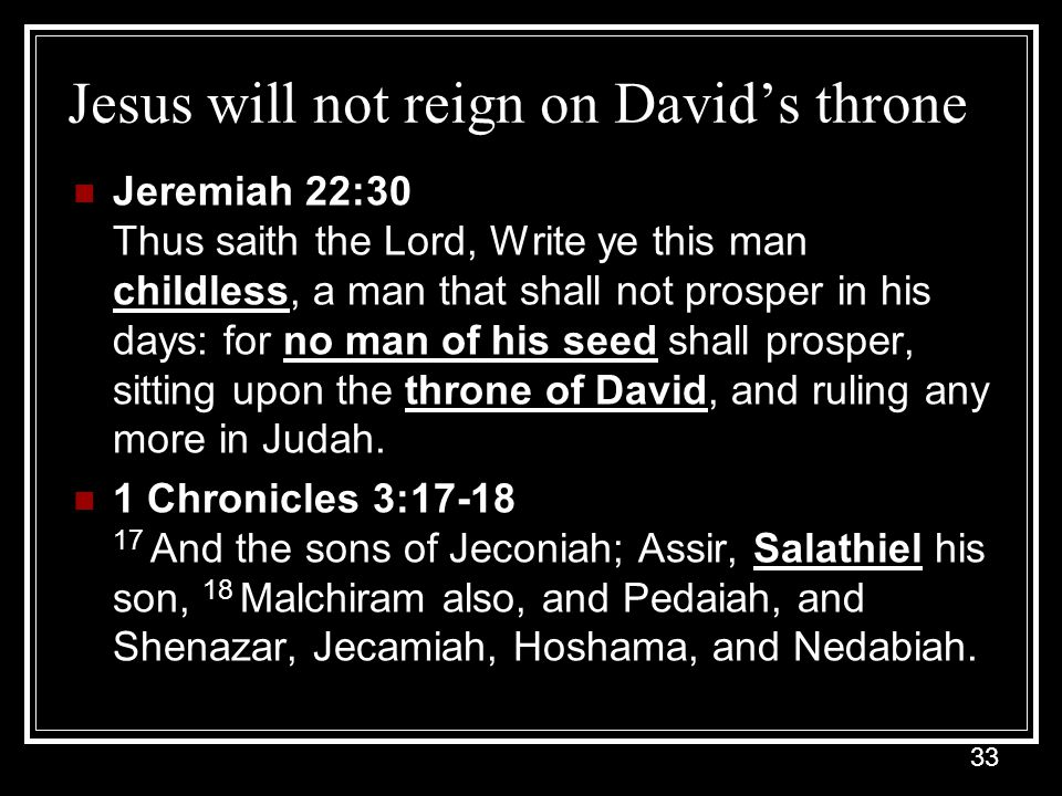 33 Jesus will not reign on David's throne Jeremiah 22:30 Thus saith the Lord, Write ye this man childless, a man that shall not prosper in his days: for no man of his seed shall prosper, sitting upon the throne of David, and ruling any more in Judah.