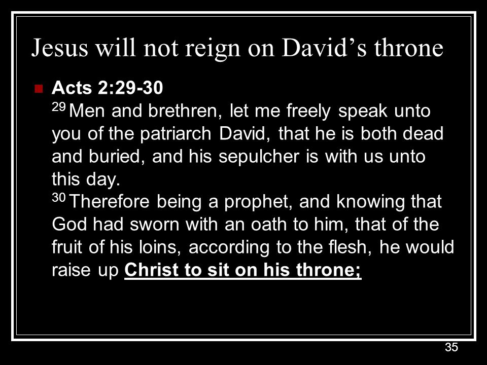 35 Jesus will not reign on David's throne Acts 2:29-30 29 Men and brethren, let me freely speak unto you of the patriarch David, that he is both dead and buried, and his sepulcher is with us unto this day.