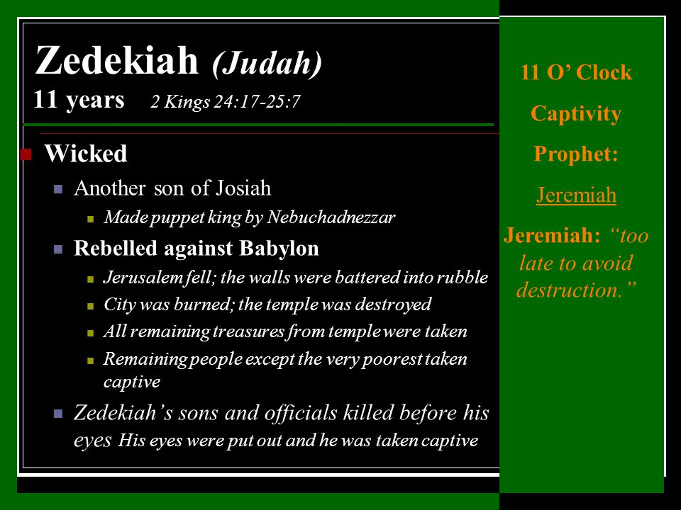 Wicked Another son of Josiah Made puppet king by Nebuchadnezzar Rebelled against Babylon Jerusalem fell; the walls were battered into rubble City was