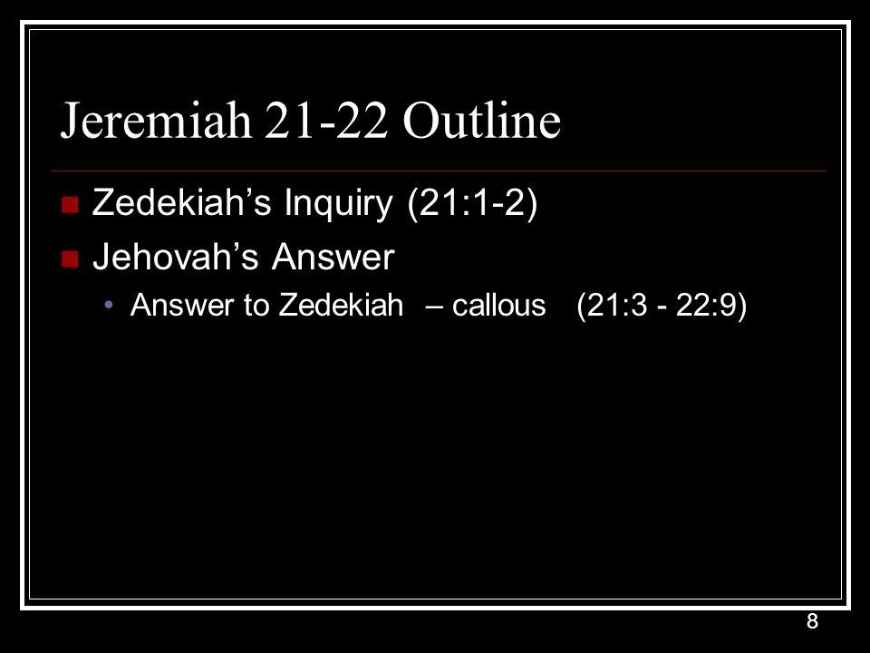 8 Jeremiah 21-22 Outline Zedekiah's Inquiry (21:1-2) Jehovah's Answer Answer to Zedekiah – callous (21:3 - 22:9)
