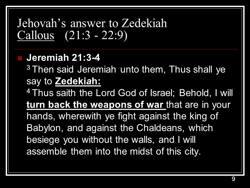 9 Jehovah's answer to Zedekiah Callous (21:3 - 22:9) Jeremiah 21:3-4 3 Then said Jeremiah unto them, Thus shall ye say to Zedekiah: 4 Thus saith the Lord God of Israel; Behold, I will turn back the weapons of war that are in your hands, wherewith ye fight against the king of Babylon, and against the Chaldeans, which besiege you without the walls, and I will assemble them into the midst of this city.