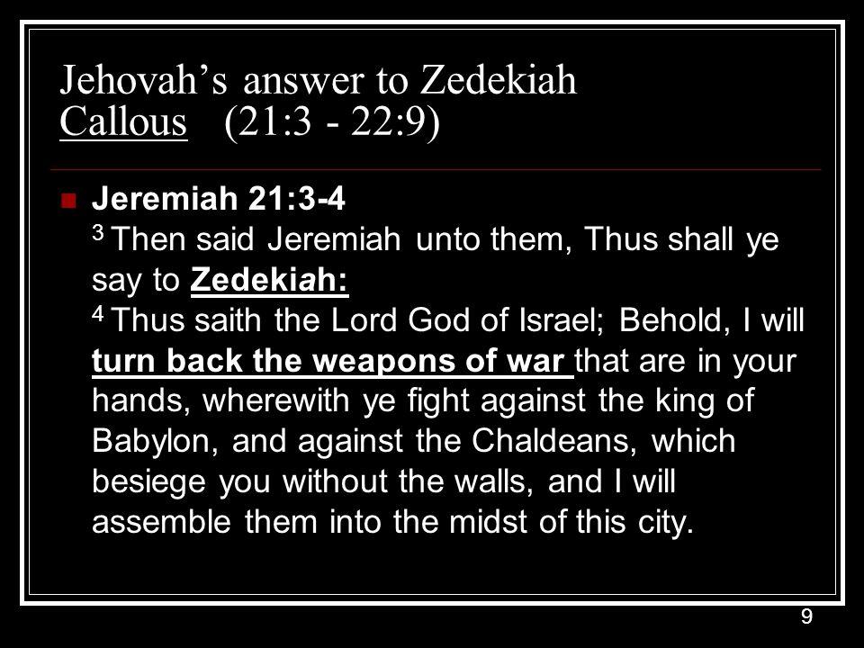 9 Jehovah's answer to Zedekiah Callous (21:3 - 22:9) Jeremiah 21:3-4 3 Then said Jeremiah unto them, Thus shall ye say to Zedekiah: 4 Thus saith the L