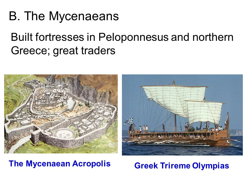 B. The Mycenaeans Built fortresses in Peloponnesus and northern Greece; great traders The Mycenaean Acropolis Greek Trireme Olympias