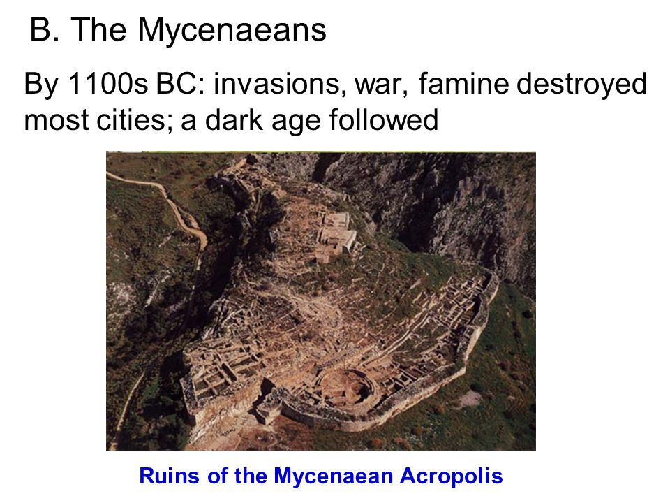 B. The Mycenaeans By 1100s BC: invasions, war, famine destroyed most cities; a dark age followed Ruins of the Mycenaean Acropolis