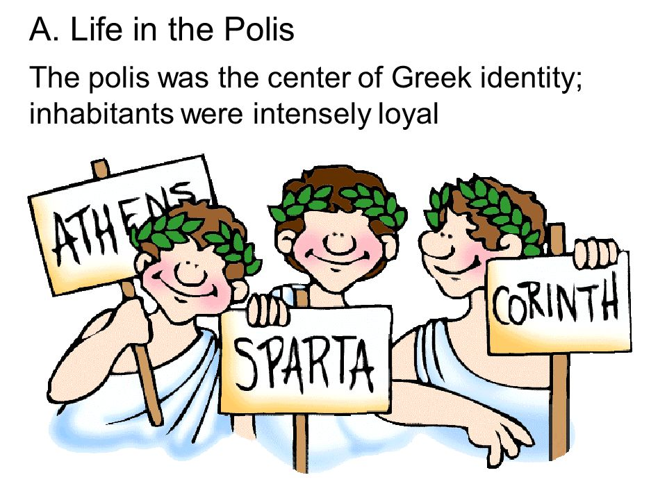 A. Life in the Polis The polis was the center of Greek identity; inhabitants were intensely loyal