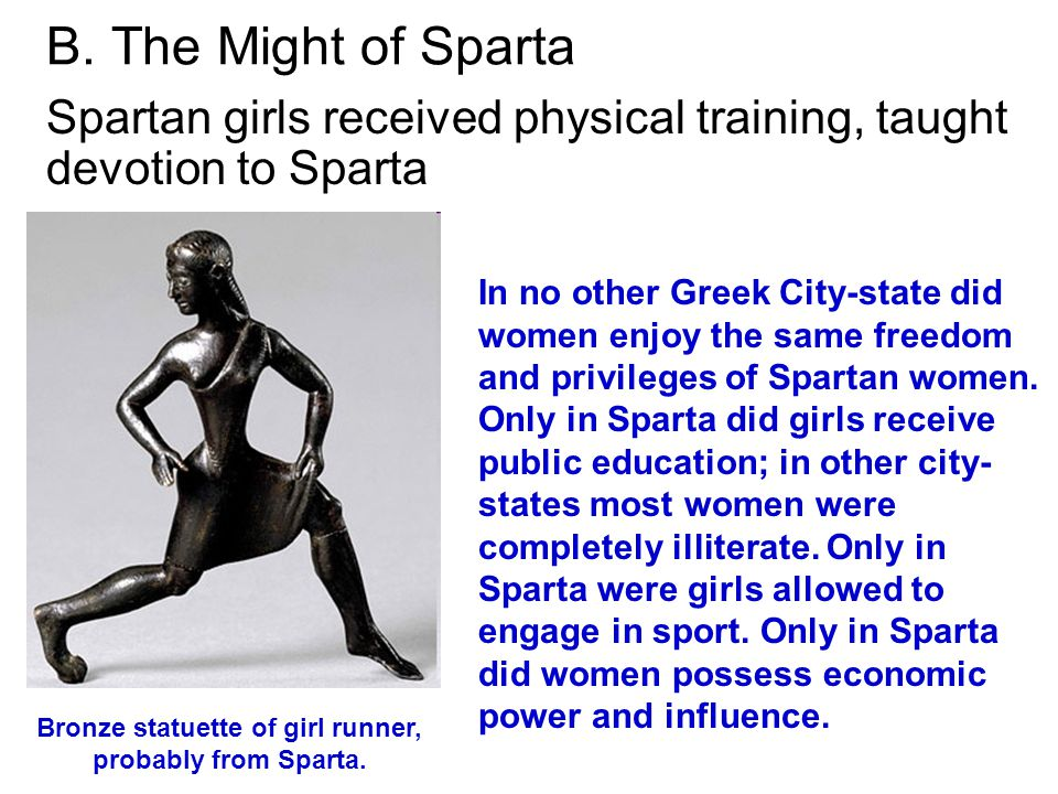 B. The Might of Sparta Spartan girls received physical training, taught devotion to Sparta In no other Greek City-state did women enjoy the same freed