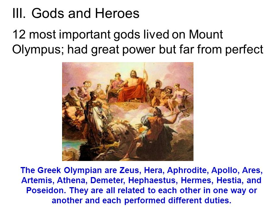III. Gods and Heroes 12 most important gods lived on Mount Olympus; had great power but far from perfect The Greek Olympian are Zeus, Hera, Aphrodite,
