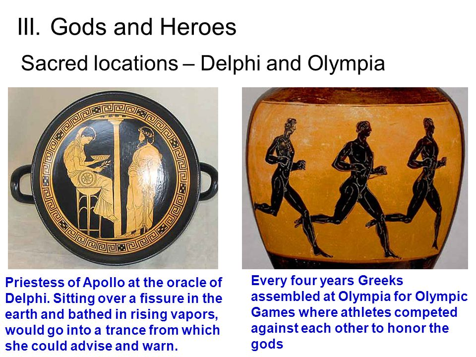 III. Gods and Heroes Sacred locations – Delphi and Olympia Every four years Greeks assembled at Olympia for Olympic Games where athletes competed agai