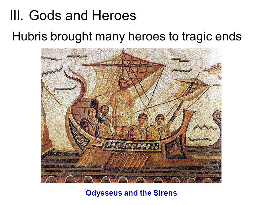 III. Gods and Heroes Hubris brought many heroes to tragic ends Odysseus and the Sirens