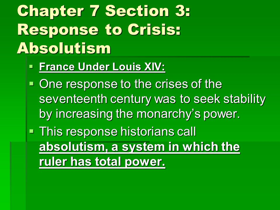 Chapter 7 Section 3: Response to Crisis: Absolutism  France Under Louis XIV:  One response to the crises of the seventeenth century was to seek stability by increasing the monarchy's power.