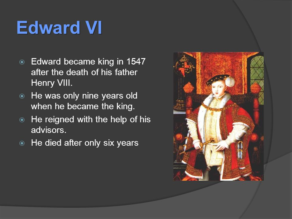 Edward VI  Edward became king in 1547 after the death of his father Henry VIII.