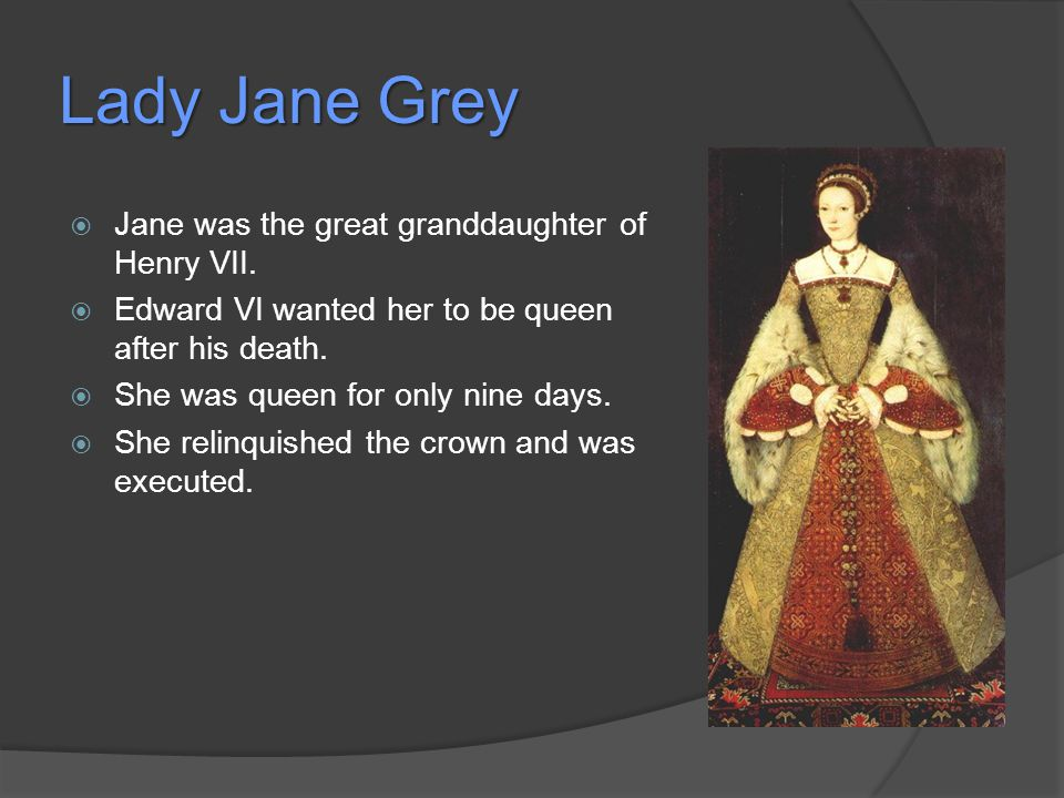 Lady Jane Grey  Jane was the great granddaughter of Henry VII.