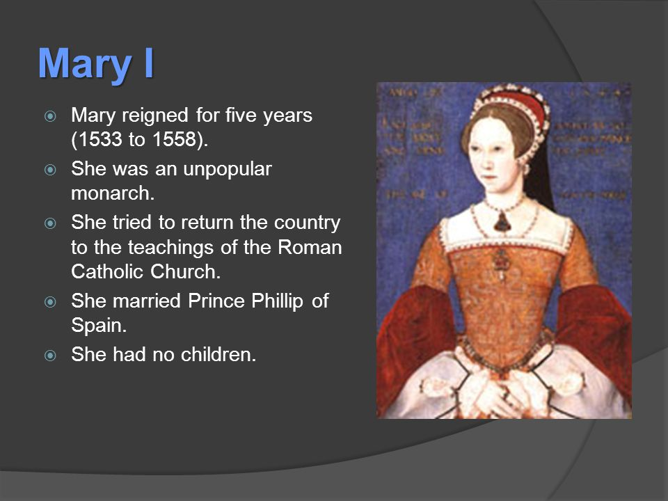 Mary I  Mary reigned for five years (1533 to 1558).