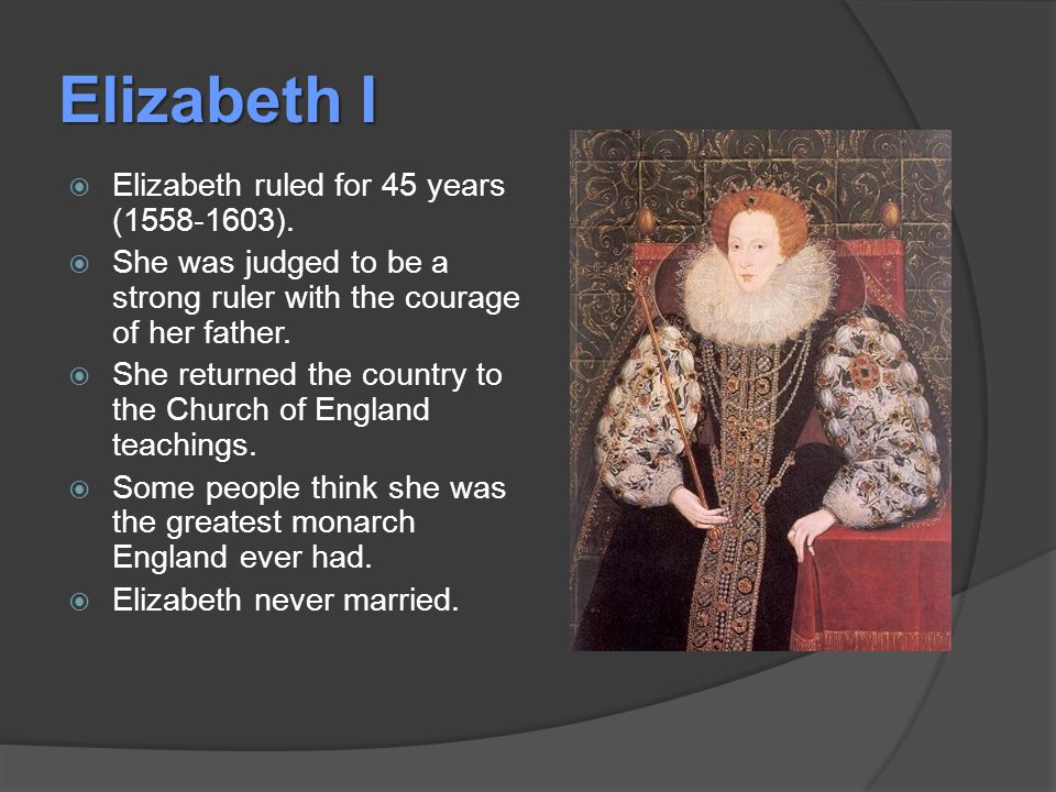 Elizabeth I  Elizabeth ruled for 45 years (1558-1603).