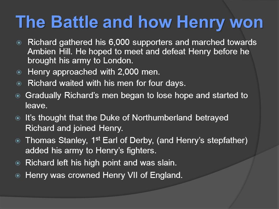 The Battle and how Henry won  Richard gathered his 6,000 supporters and marched towards Ambien Hill.
