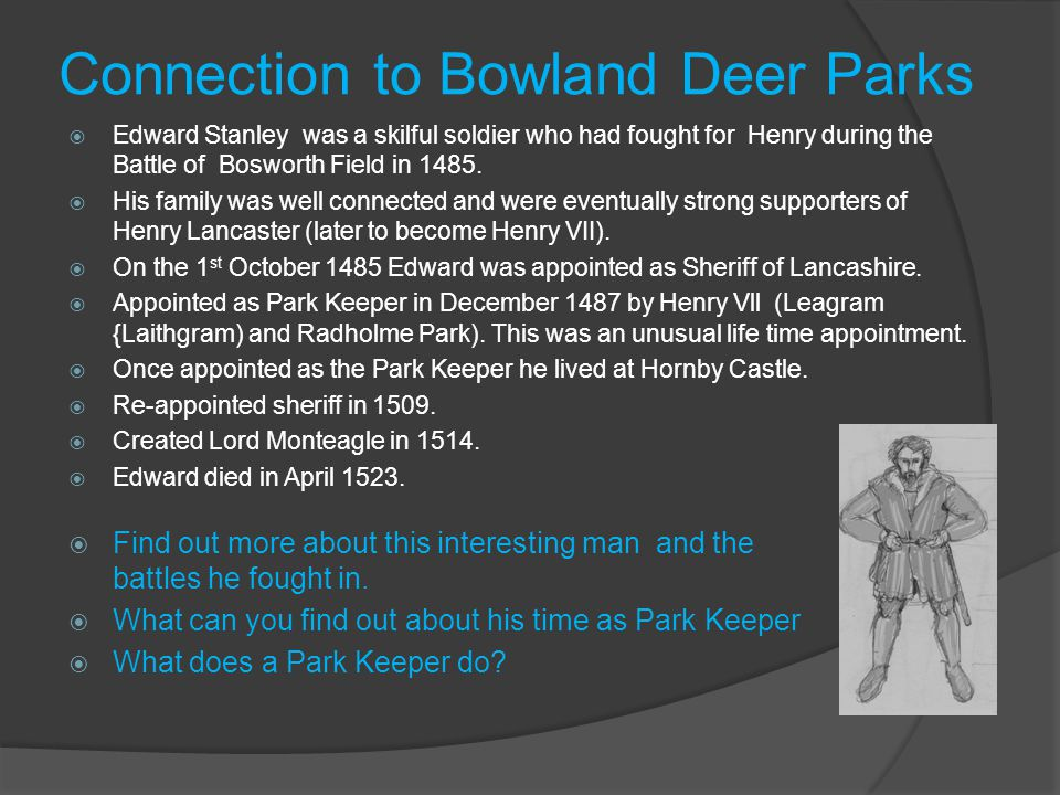Connection to Bowland Deer Parks  Edward Stanley was a skilful soldier who had fought for Henry during the Battle of Bosworth Field in 1485.