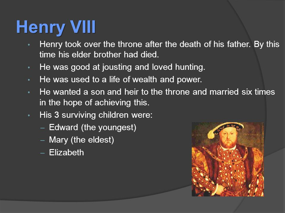 Henry VIII Henry took over the throne after the death of his father.