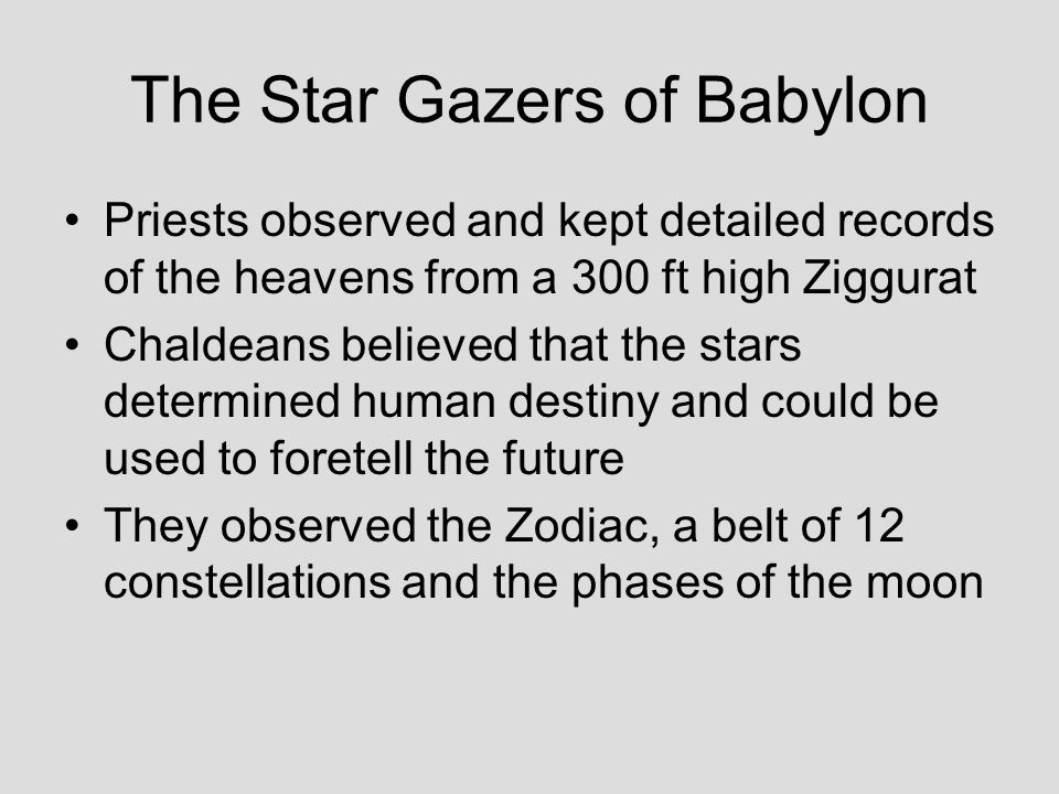 The Star Gazers of Babylon Priests observed and kept detailed records of the heavens from a 300 ft high Ziggurat Chaldeans believed that the stars determined human destiny and could be used to foretell the future They observed the Zodiac, a belt of 12 constellations and the phases of the moon