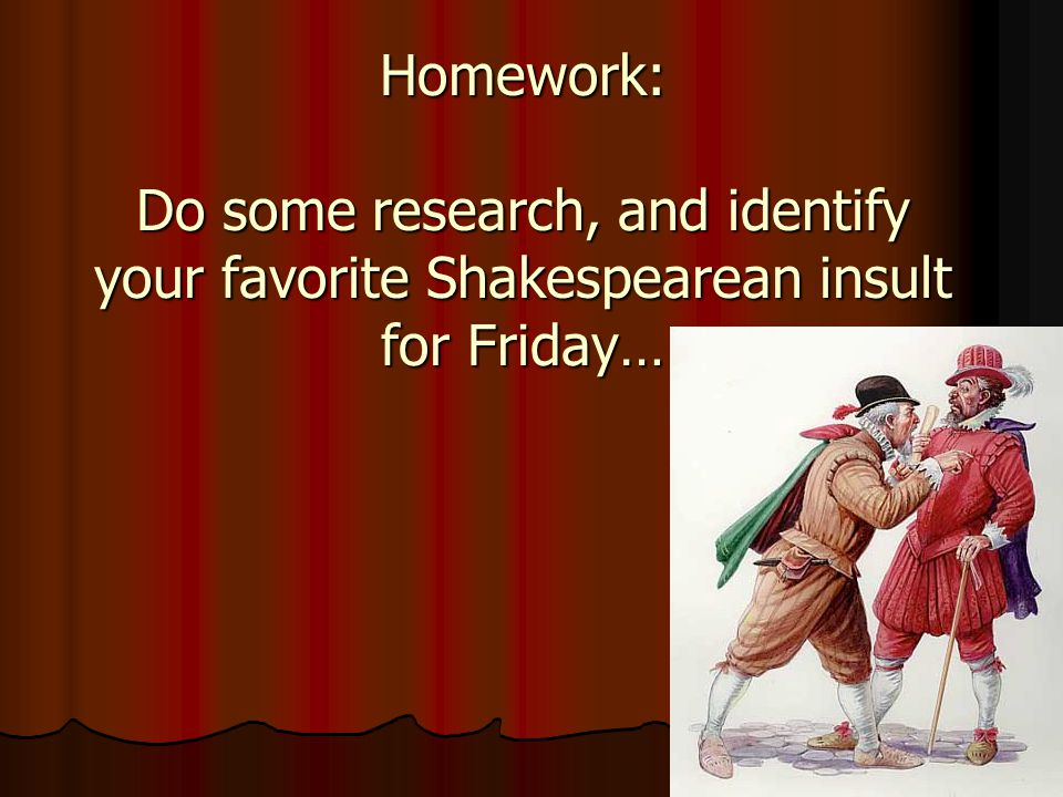 Homework: Do some research, and identify your favorite Shakespearean insult for Friday…
