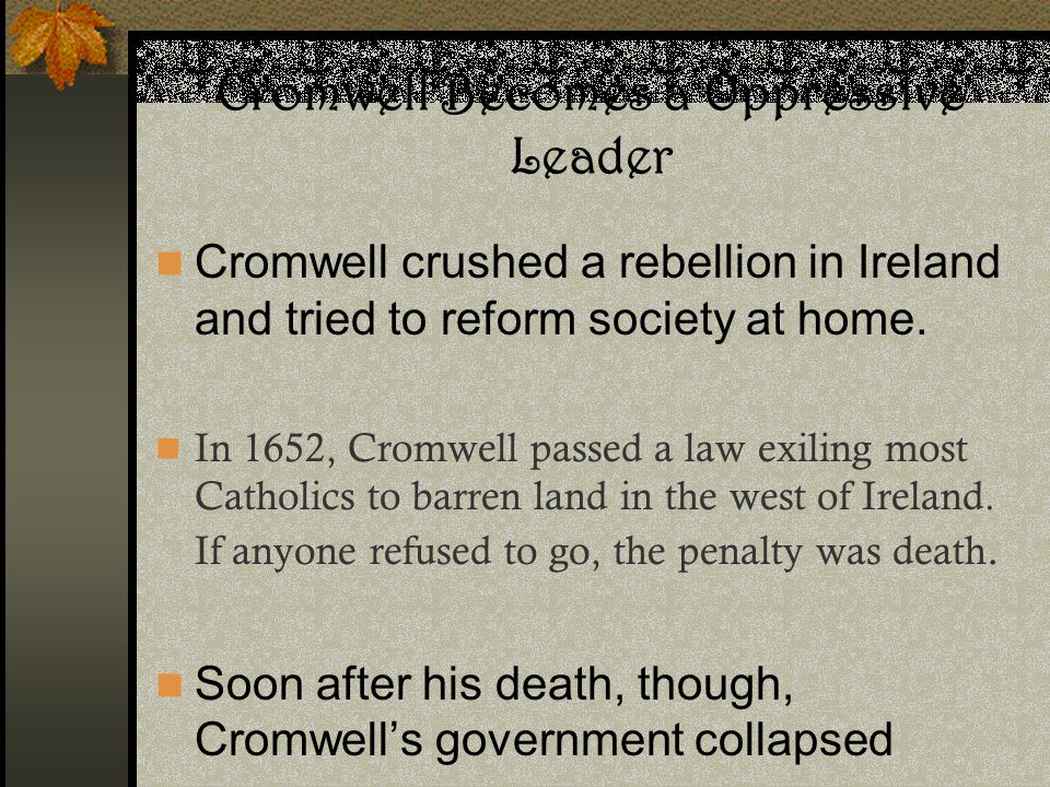 Cromwell Becomes a Oppressive Leader Cromwell crushed a rebellion in Ireland and tried to reform society at home. In 1652, Cromwell passed a law exili