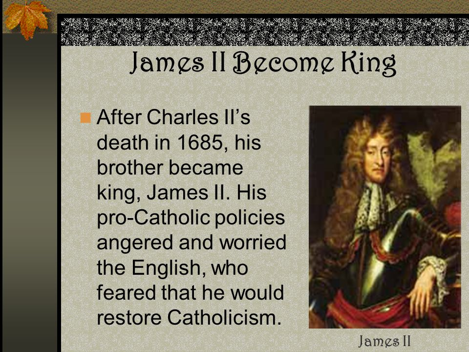 James II Become King After Charles II's death in 1685, his brother became king, James II. His pro-Catholic policies angered and worried the English, w