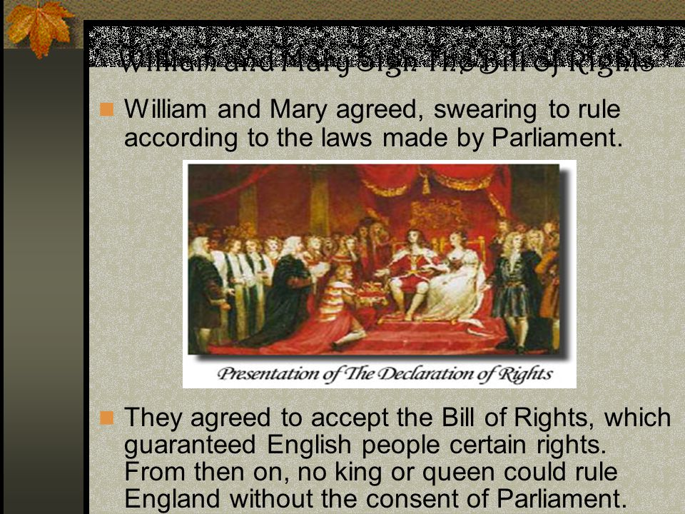 William and Mary agreed, swearing to rule according to the laws made by Parliament. They agreed to accept the Bill of Rights, which guaranteed English