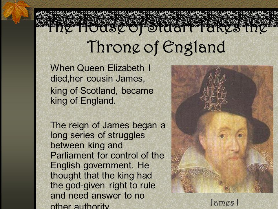 The House of Stuart Takes the Throne of England When Queen Elizabeth I died,her cousin James, king of Scotland, became king of England. The reign of J