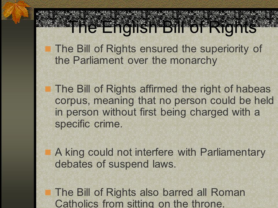 The English Bill of Rights The Bill of Rights ensured the superiority of the Parliament over the monarchy The Bill of Rights affirmed the right of hab