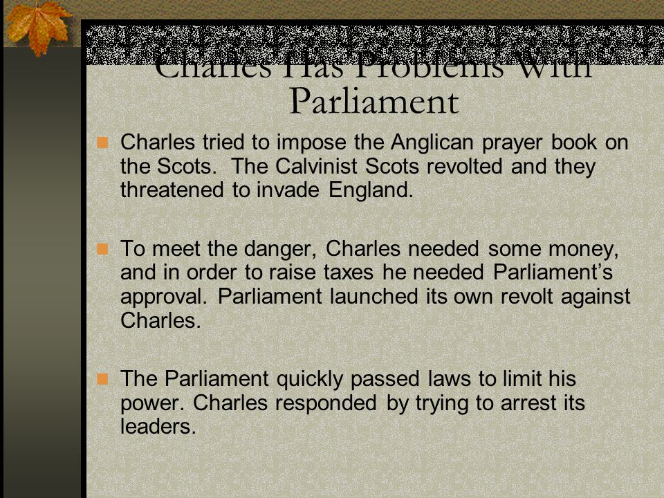 Charles Has Problems With Parliament Charles tried to impose the Anglican prayer book on the Scots. The Calvinist Scots revolted and they threatened t